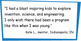 """""""I had a blast inspiring kids to explore invention, science, and engineering. I only wish there had been a program like this when I was younger."""" Kate L., mentor, Indianapolis, IN"""